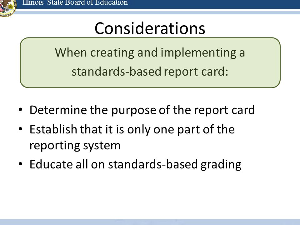Considerations When creating and implementing a standards-based report card: Determine the purpose of the report card Establish that it is only one pa
