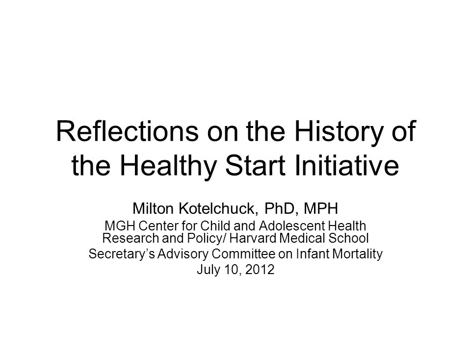 Reflections on the History of the Healthy Start Initiative Milton Kotelchuck, PhD, MPH MGH Center for Child and Adolescent Health Research and Policy/