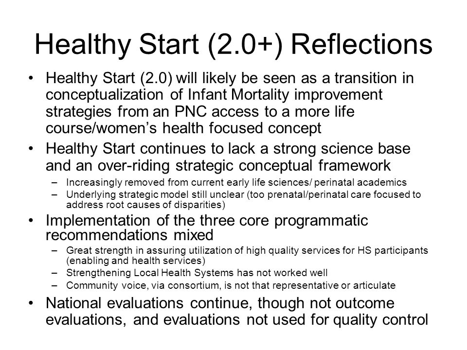 Healthy Start (2.0+) Reflections Healthy Start (2.0) will likely be seen as a transition in conceptualization of Infant Mortality improvement strategi