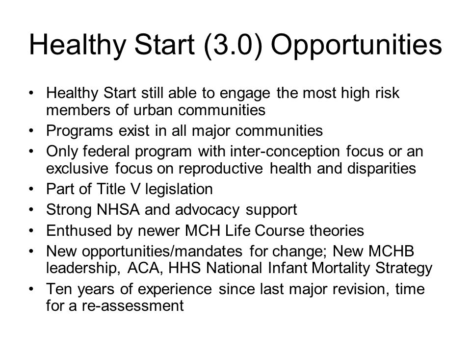 Healthy Start (3.0) Opportunities Healthy Start still able to engage the most high risk members of urban communities Programs exist in all major commu