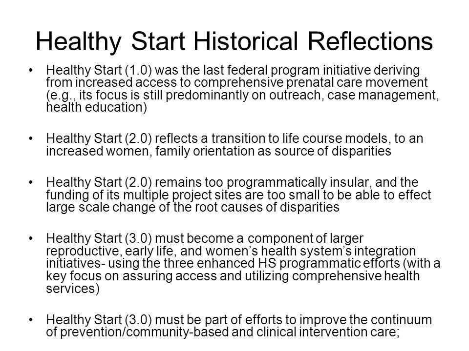 Healthy Start Historical Reflections Healthy Start (1.0) was the last federal program initiative deriving from increased access to comprehensive prena