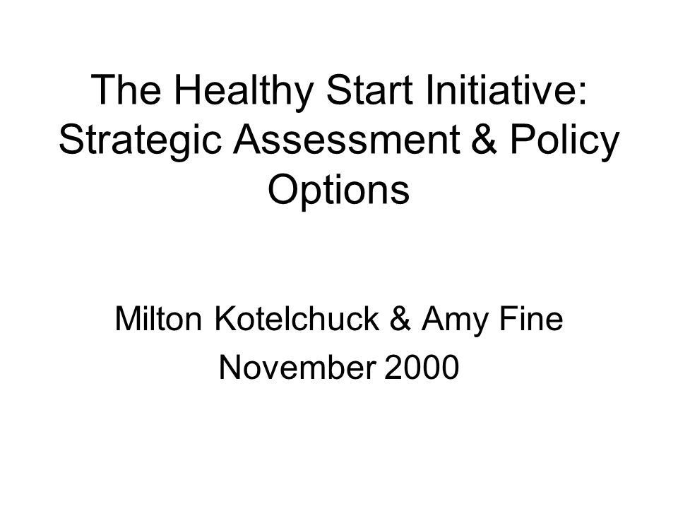 The Healthy Start Initiative: Strategic Assessment & Policy Options Milton Kotelchuck & Amy Fine November 2000