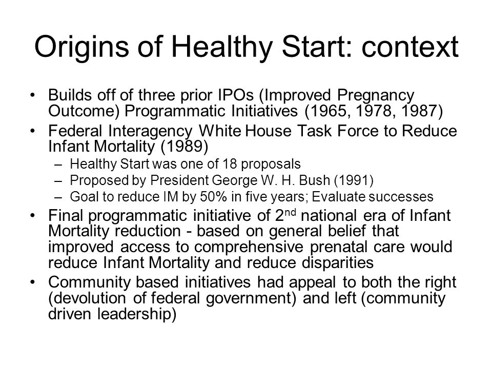 Origins of Healthy Start: context Builds off of three prior IPOs (Improved Pregnancy Outcome) Programmatic Initiatives (1965, 1978, 1987) Federal Inte