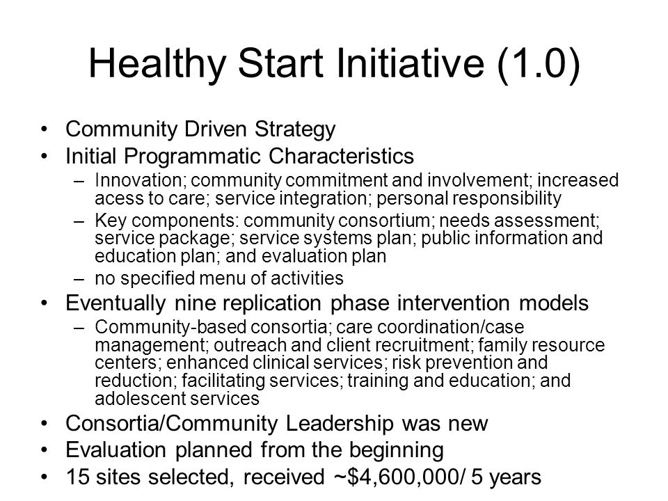 Healthy Start (3.0) Opportunities; Initial thoughts Re-focus on the three programmatic recommendations in the Kotelchuck and Fine Healthy Start Report Emphasize Healthy Start's great strengths in assuring access and utilization of comprehensive health services –Link to larger health navigator roles –Develop case management versus care coordinator roles –Assure new roles in Community Accountable Care Organizations –Link more explicitly to work force development roles –Add more Health Education on systemic root case themes impacting on reproductive health – eg Financial literacy –Empower of women, via group pre-natal and post-natal care –Utilize planned variations evaluation/quality improvement efforts to enhance these services Reconceptualize (and give guidance to) Local Health Systems Action Plans- as place-based community systems integrative initiatives –Link Healthy Start with Place based movements, systems integration efforts –Link reproductive health to 0-8 child development and parenthood systems –Utilize home visiting as means create early life systems of care –MCHB should give guidance on how to do this, but don't expect small sites to take lead – but be a central player on 0-8 systems linkage reforms –Improve handoffs of HS clients (and referrals of clients) –Parallel at community level, the state systems integration efforts Better Assure and Assess Community Voice –Move beyond consortia, as source of community voice –Engage in local social marketing, mother exchanges –Engage with PCORI initiatives –Empowered people