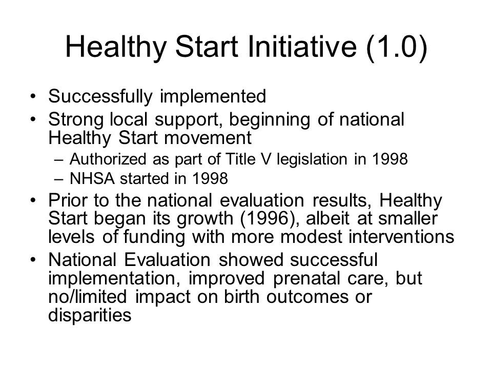 Healthy Start Initiative (1.0) Successfully implemented Strong local support, beginning of national Healthy Start movement –Authorized as part of Titl