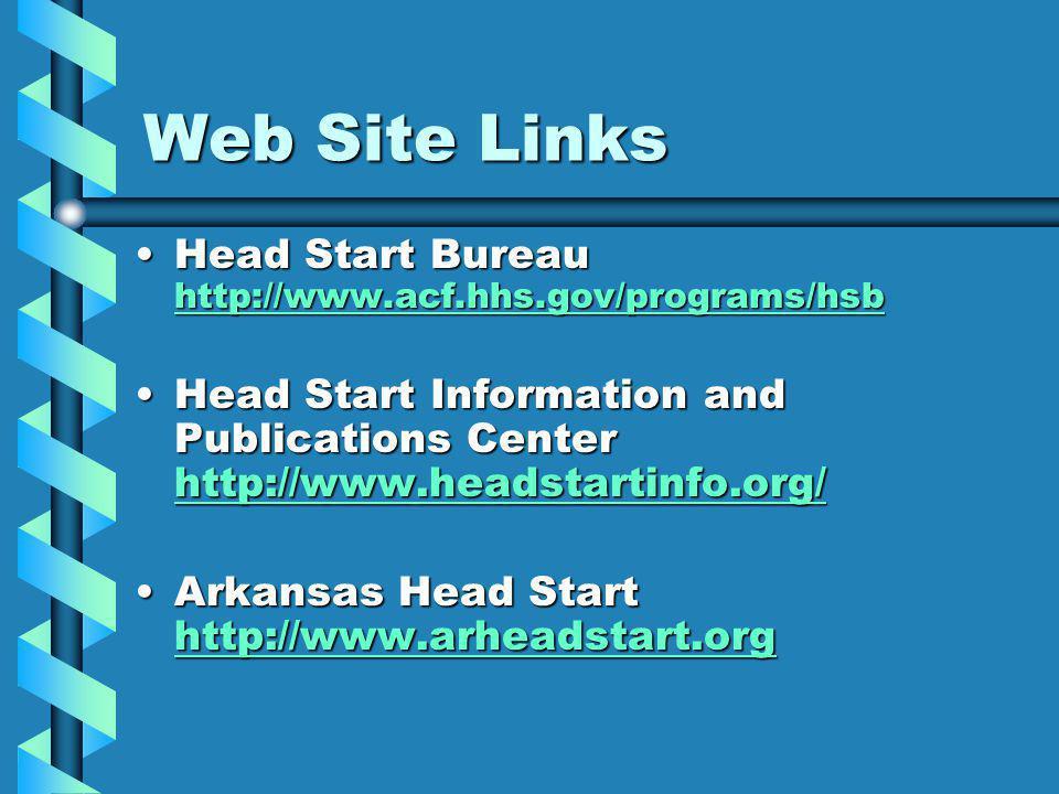 Web Site Links Head Start Bureau http://www.acf.hhs.gov/programs/hsbHead Start Bureau http://www.acf.hhs.gov/programs/hsb http://www.acf.hhs.gov/programs/hsb Head Start Information and Publications Center http://www.headstartinfo.org/Head Start Information and Publications Center http://www.headstartinfo.org/ http://www.headstartinfo.org/ Arkansas Head Start http://www.arheadstart.orgArkansas Head Start http://www.arheadstart.org http://www.arheadstart.org