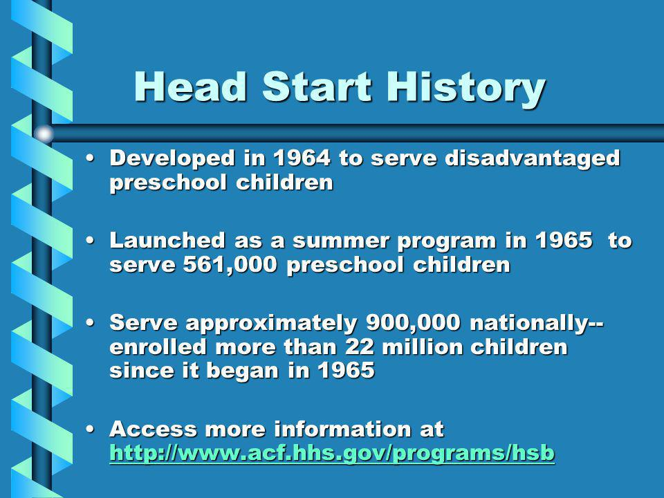 Head Start History Developed in 1964 to serve disadvantaged preschool childrenDeveloped in 1964 to serve disadvantaged preschool children Launched as a summer program in 1965 to serve 561,000 preschool childrenLaunched as a summer program in 1965 to serve 561,000 preschool children Serve approximately 900,000 nationally-- enrolled more than 22 million children since it began in 1965Serve approximately 900,000 nationally-- enrolled more than 22 million children since it began in 1965 Access more information at http://www.acf.hhs.gov/programs/hsbAccess more information at http://www.acf.hhs.gov/programs/hsb http://www.acf.hhs.gov/programs/hsb http://www.acf.hhs.gov/programs/hsb