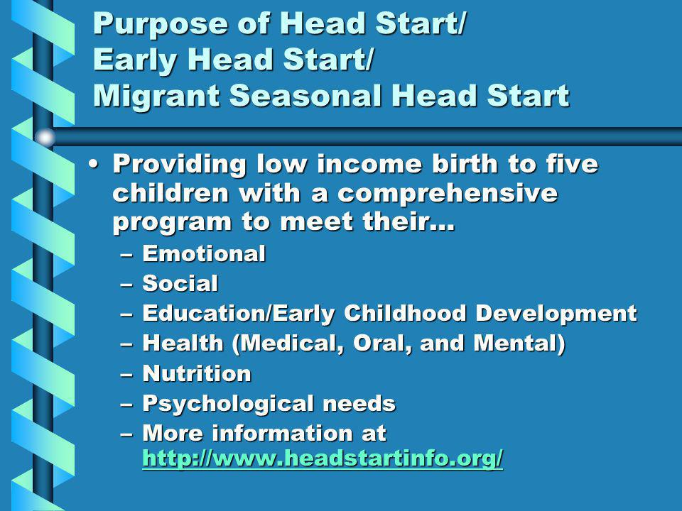 Purpose of Head Start/ Early Head Start/ Migrant Seasonal Head Start Providing low income birth to five children with a comprehensive program to meet their…Providing low income birth to five children with a comprehensive program to meet their… –Emotional –Social –Education/Early Childhood Development –Health (Medical, Oral, and Mental) –Nutrition –Psychological needs –More information at http://www.headstartinfo.org/ http://www.headstartinfo.org/