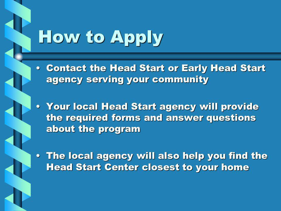 How to Apply Contact the Head Start or Early Head Start agency serving your communityContact the Head Start or Early Head Start agency serving your community Your local Head Start agency will provide the required forms and answer questions about the programYour local Head Start agency will provide the required forms and answer questions about the program The local agency will also help you find the Head Start Center closest to your homeThe local agency will also help you find the Head Start Center closest to your home
