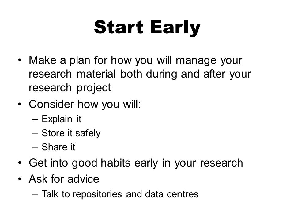 Start Early Make a plan for how you will manage your research material both during and after your research project Consider how you will: –Explain it –Store it safely –Share it Get into good habits early in your research Ask for advice –Talk to repositories and data centres