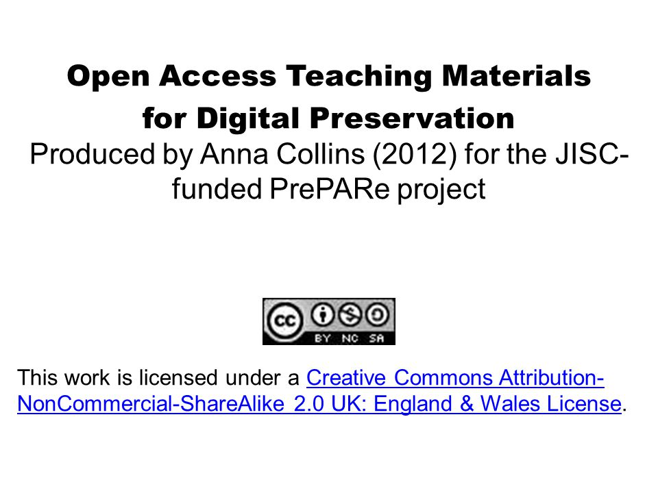 Open Access Teaching Materials for Digital Preservation Produced by Anna Collins (2012) for the JISC- funded PrePARe project This work is licensed under a Creative Commons Attribution- NonCommercial-ShareAlike 2.0 UK: England & Wales License.Creative Commons Attribution- NonCommercial-ShareAlike 2.0 UK: England & Wales License