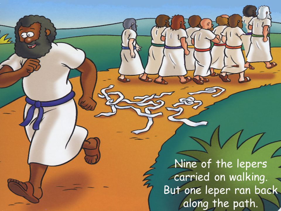 Nine of the lepers carried on walking. But one leper ran back along the path.