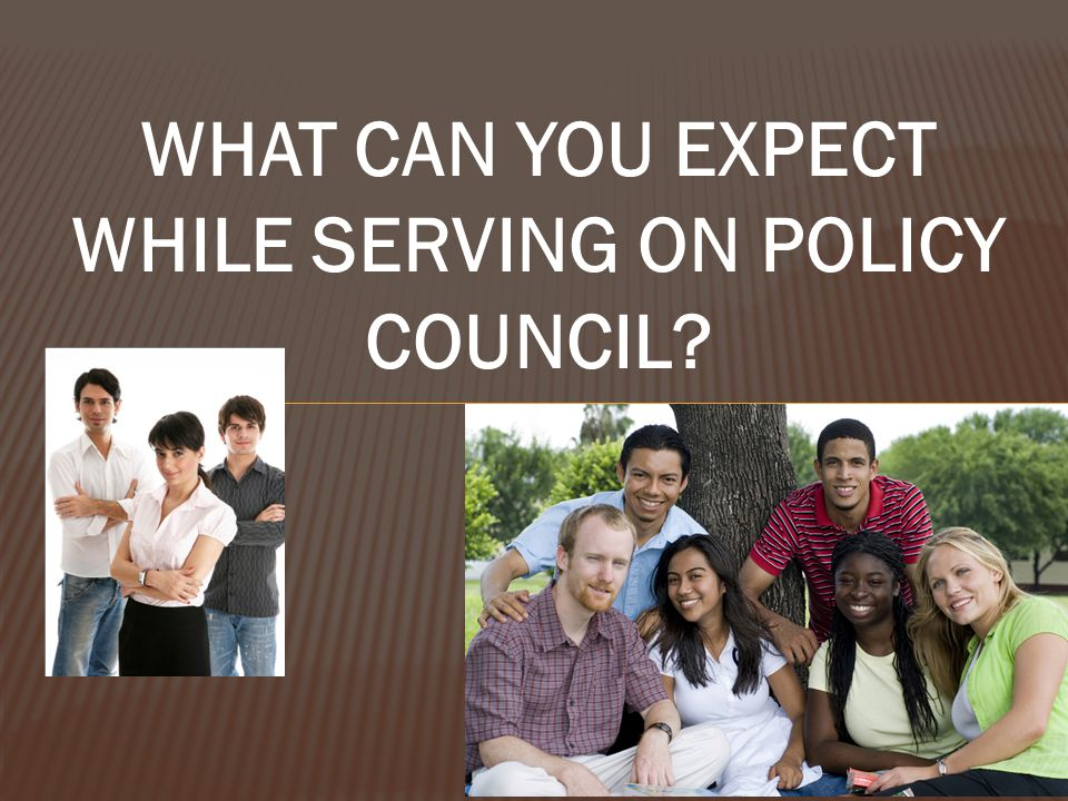 WHAT CAN YOU EXPECT WHILE SERVING ON POLICY COUNCIL
