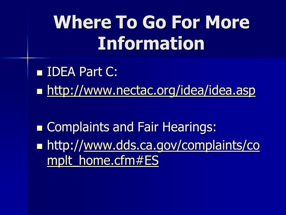 Where To Go For More Information IDEA Part C: IDEA Part C: http://www.nectac.org/idea/idea.asp http://www.nectac.org/idea/idea.asp http://www.nectac.org/idea/idea.asp Complaints and Fair Hearings: Complaints and Fair Hearings: http://www.dds.ca.gov/complaints/co mplt_home.cfm#ES http://www.dds.ca.gov/complaints/co mplt_home.cfm#ESwww.dds.ca.gov/complaints/co mplt_home.cfm#ESwww.dds.ca.gov/complaints/co mplt_home.cfm#ES