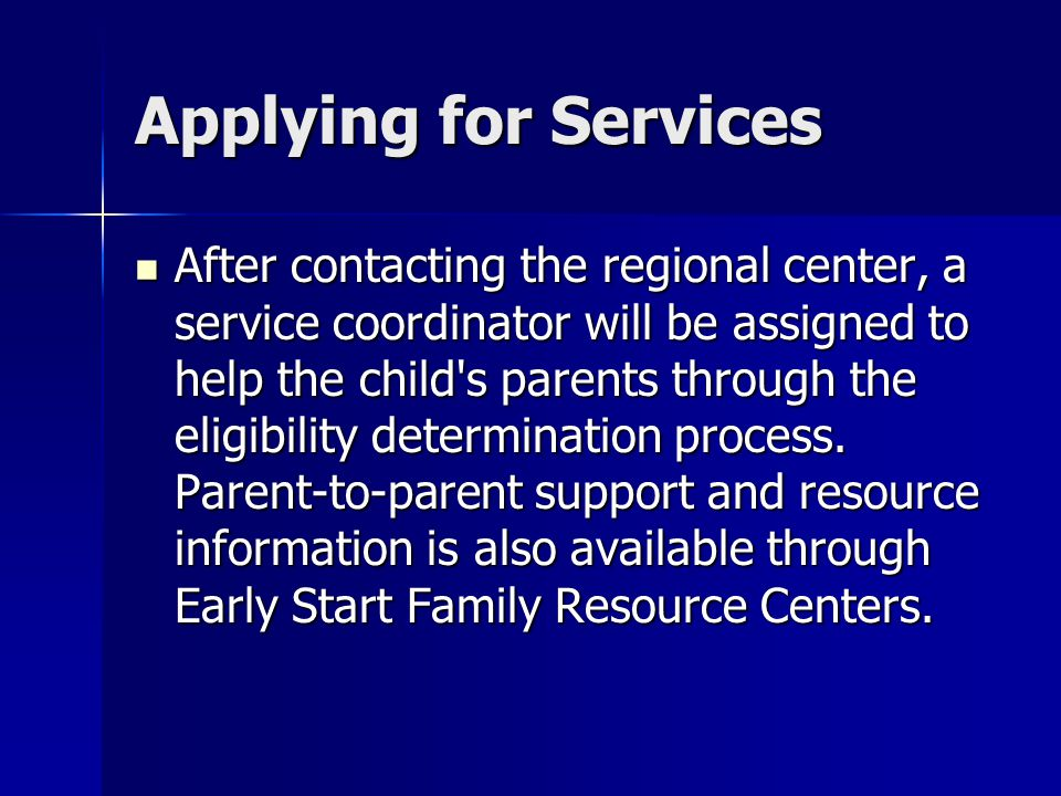Applying for Services After contacting the regional center, a service coordinator will be assigned to help the child s parents through the eligibility determination process.