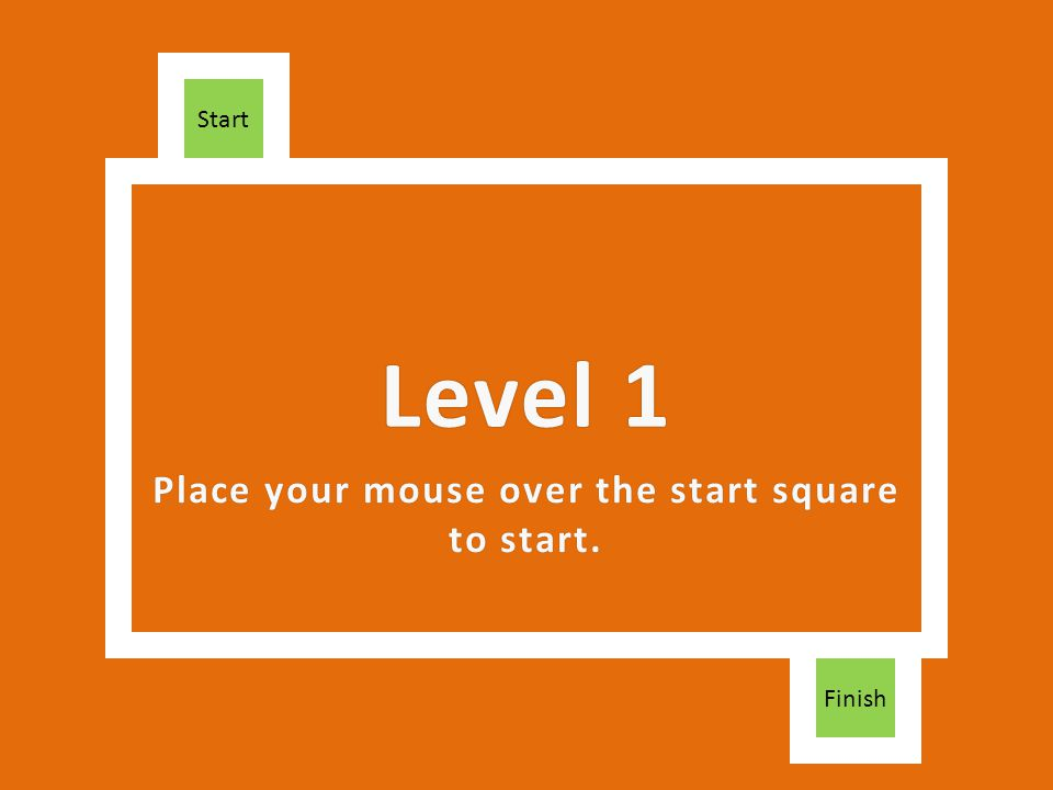Place your mouse over the start square to start. Finish Level 1Level 1 Start