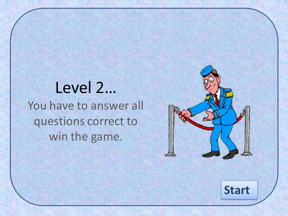 Level 2… You have to answer all questions correct to win the game. Start