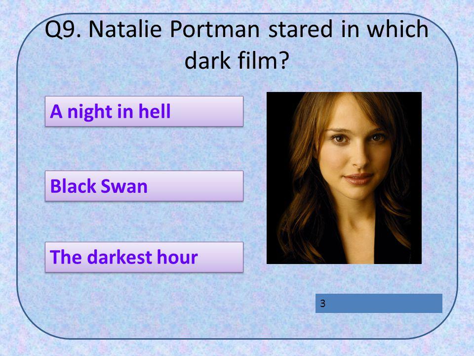 Q9. Natalie Portman stared in which dark film A night in hell The darkest hour Black Swan 3