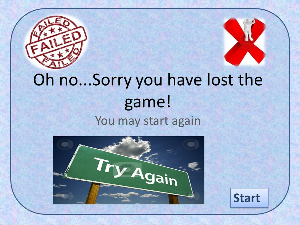 Oh no...Sorry you have lost the game! You may start again Start