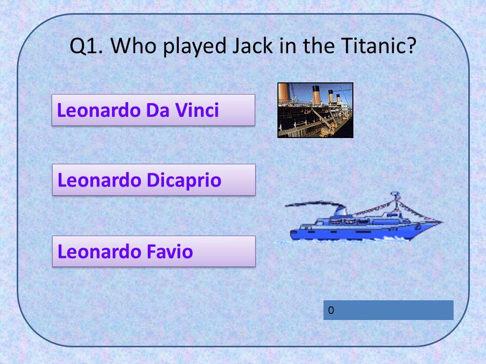 Q1. Who played Jack in the Titanic Leonardo Da Vinci Leonardo Favio Leonardo Dicaprio 0