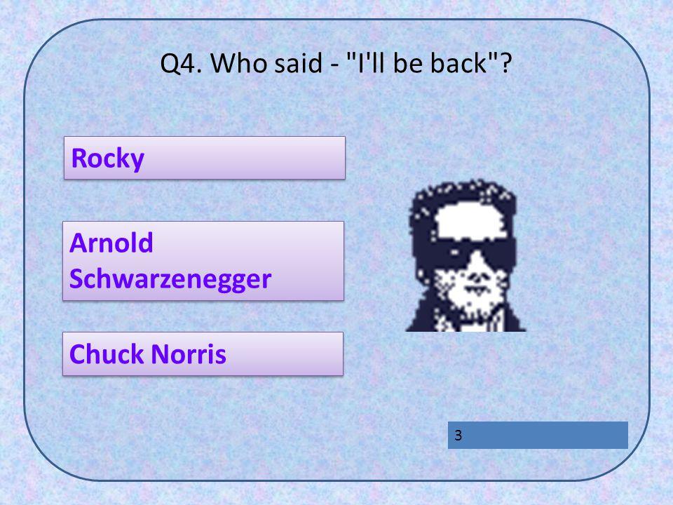 Q4. Who said - I ll be back Rocky Chuck Norris Arnold Schwarzenegger Arnold Schwarzenegger 3