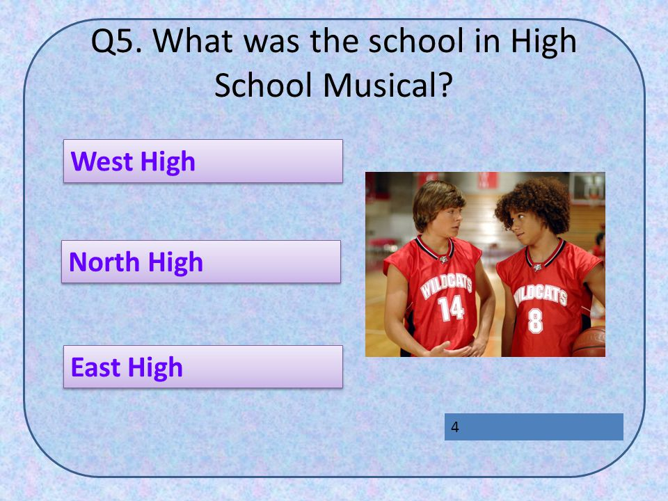 Q5. What was the school in High School Musical? East High West High North High 4