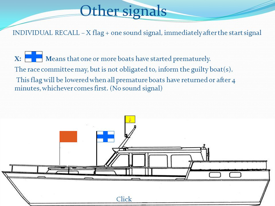Other signals INDIVIDUAL RECALL – X flag + one sound signal, immediately after the start signal X: Means that one or more boats have started prematurely.