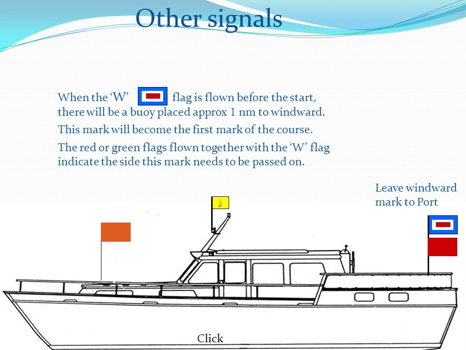 Other signals Click When the ' W ' flag is flown before the start, there will be a buoy placed approx 1 nm to windward.