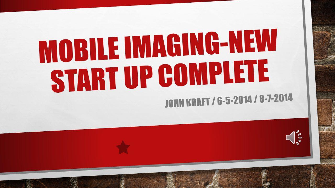 MOBILE IMAGING-NEW START UP COMPLETE JOHN KRAFT / 6-5-2014 / 8-7-2014