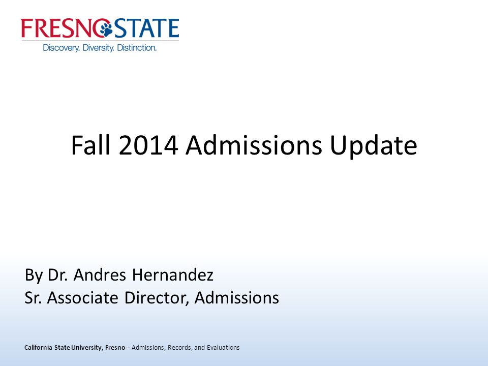 California State University, Fresno – Admissions, Records, and Evaluations Fall 2014 Admissions Update By Dr.