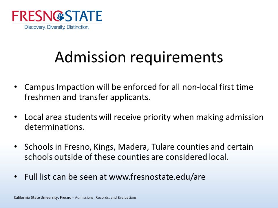 California State University, Fresno – Admissions, Records, and Evaluations Admission requirements Campus Impaction will be enforced for all non-local first time freshmen and transfer applicants.