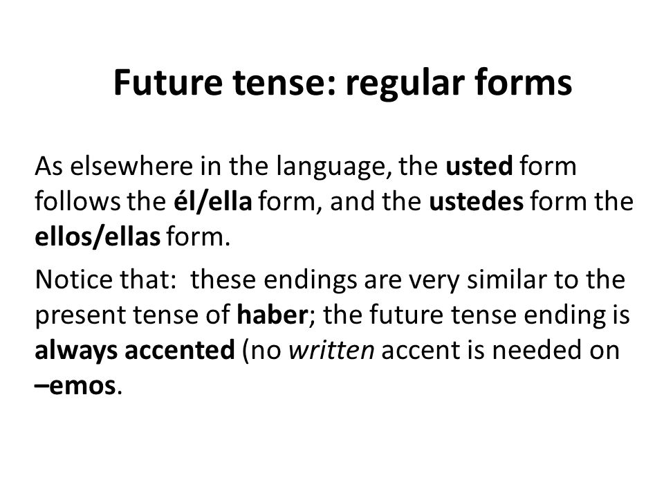 Future tense: regular forms As elsewhere in the language, the usted form follows the él/ella form, and the ustedes form the ellos/ellas form.