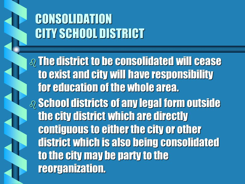 CONSOLIDATION CITY SCHOOL DISTRICT b The district to be consolidated will cease to exist and city will have responsibility for education of the whole area.