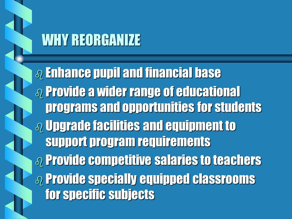 WHY REORGANIZE b Enhance pupil and financial base b Provide a wider range of educational programs and opportunities for students b Upgrade facilities and equipment to support program requirements b Provide competitive salaries to teachers b Provide specially equipped classrooms for specific subjects