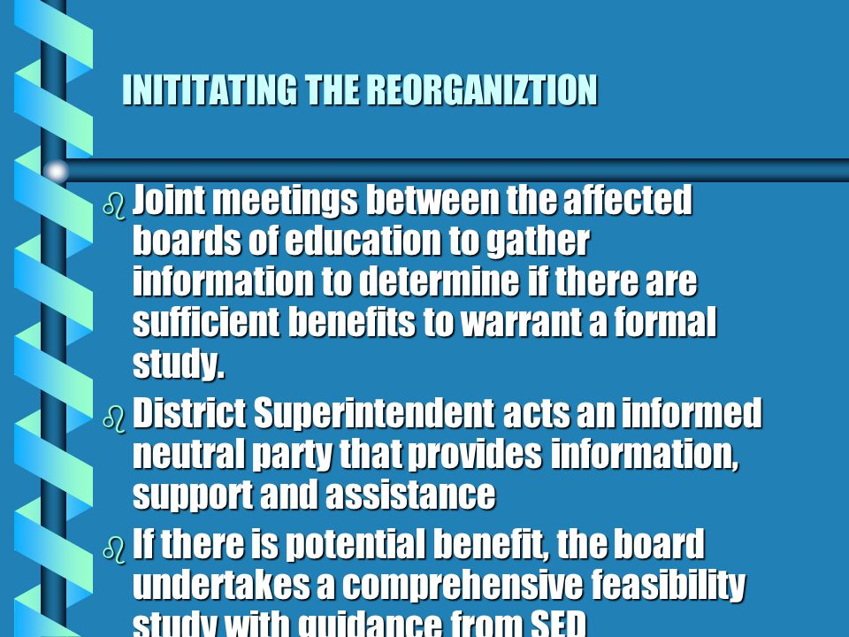INITITATING THE REORGANIZTION b Joint meetings between the affected boards of education to gather information to determine if there are sufficient benefits to warrant a formal study.