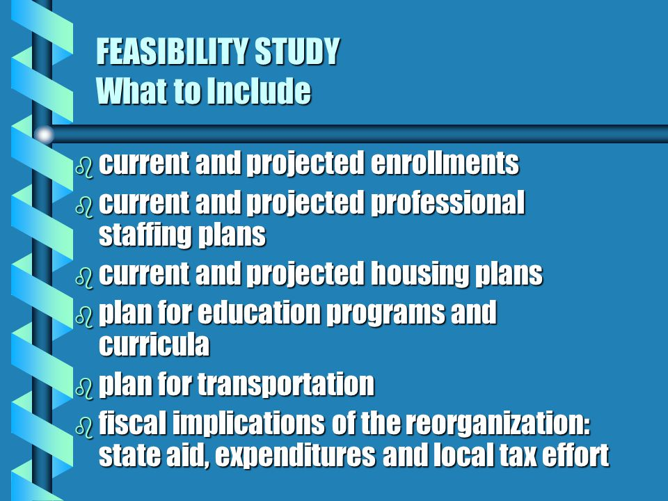 FEASIBILITY STUDY What to Include b current and projected enrollments b current and projected professional staffing plans b current and projected housing plans b plan for education programs and curricula b plan for transportation b fiscal implications of the reorganization: state aid, expenditures and local tax effort