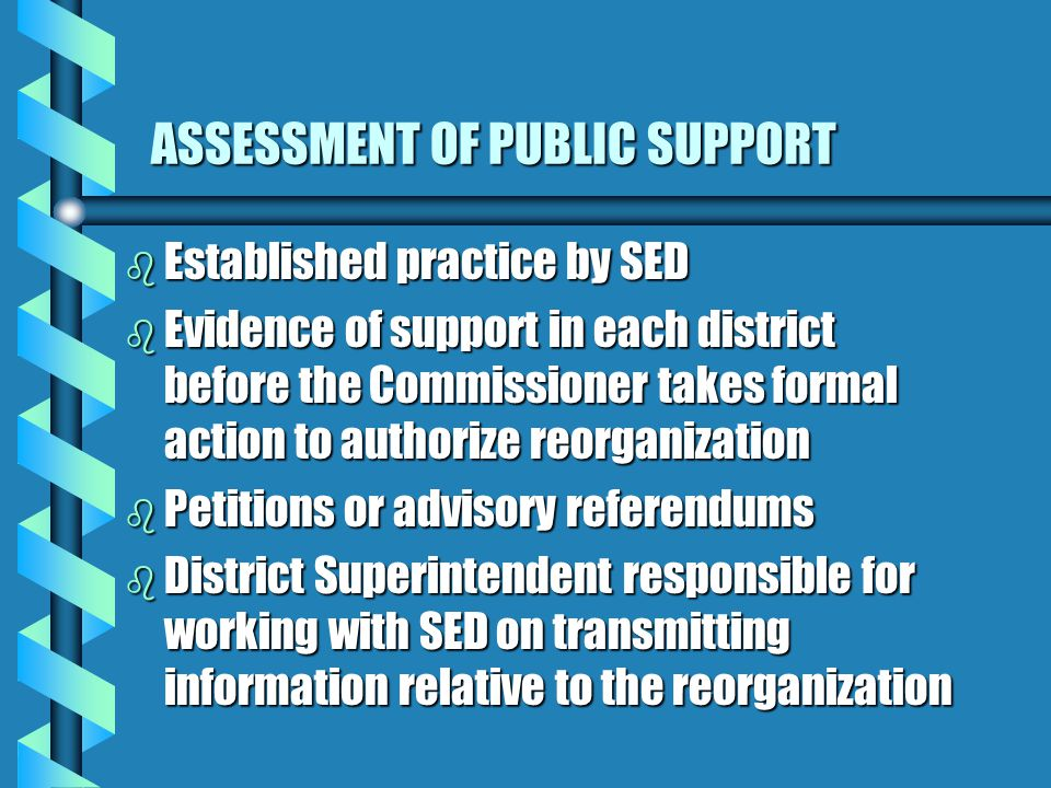 ASSESSMENT OF PUBLIC SUPPORT b Established practice by SED b Evidence of support in each district before the Commissioner takes formal action to authorize reorganization b Petitions or advisory referendums b District Superintendent responsible for working with SED on transmitting information relative to the reorganization