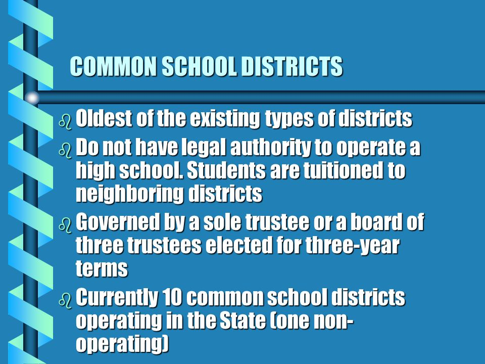 COMMON SCHOOL DISTRICTS b Oldest of the existing types of districts b Do not have legal authority to operate a high school.