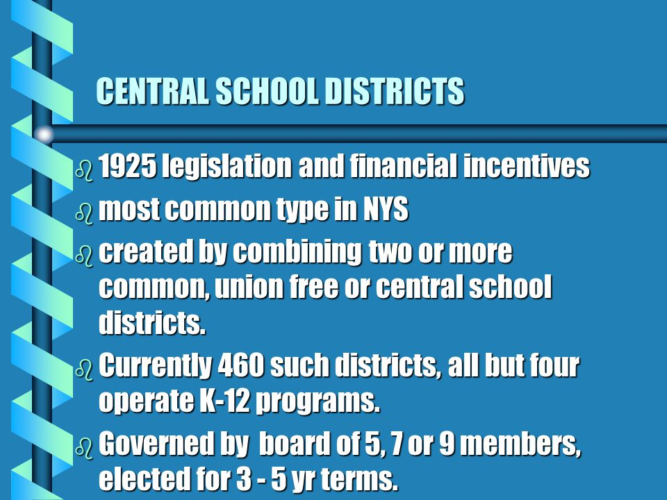 CENTRAL SCHOOL DISTRICTS b 1925 legislation and financial incentives b most common type in NYS b created by combining two or more common, union free or central school districts.