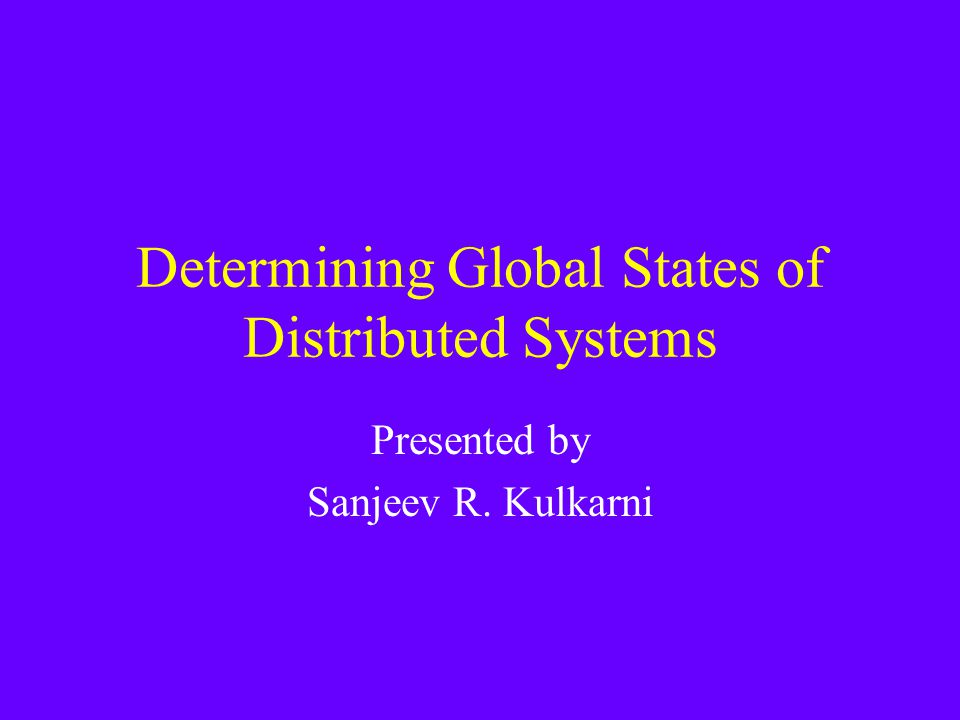 Determining Global States of Distributed Systems Presented by Sanjeev R. Kulkarni