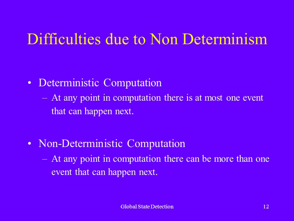 Global State Detection12 Difficulties due to Non Determinism Deterministic Computation –At any point in computation there is at most one event that can happen next.