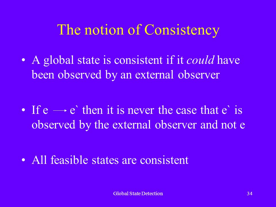 Global State Detection34 The notion of Consistency A global state is consistent if it could have been observed by an external observer If e e` then it is never the case that e` is observed by the external observer and not e All feasible states are consistent