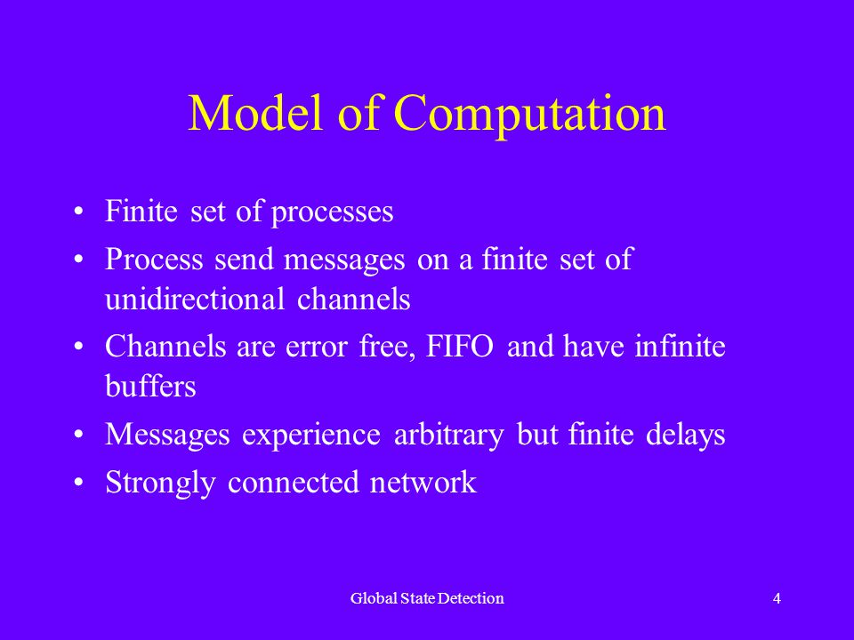 Global State Detection4 Model of Computation Finite set of processes Process send messages on a finite set of unidirectional channels Channels are error free, FIFO and have infinite buffers Messages experience arbitrary but finite delays Strongly connected network