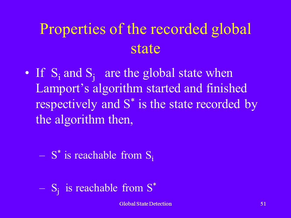 Global State Detection51 Properties of the recorded global state If S i and S j are the global state when Lamport's algorithm started and finished respectively and S * is the state recorded by the algorithm then, – S * is reachable from S i – S j is reachable from S *