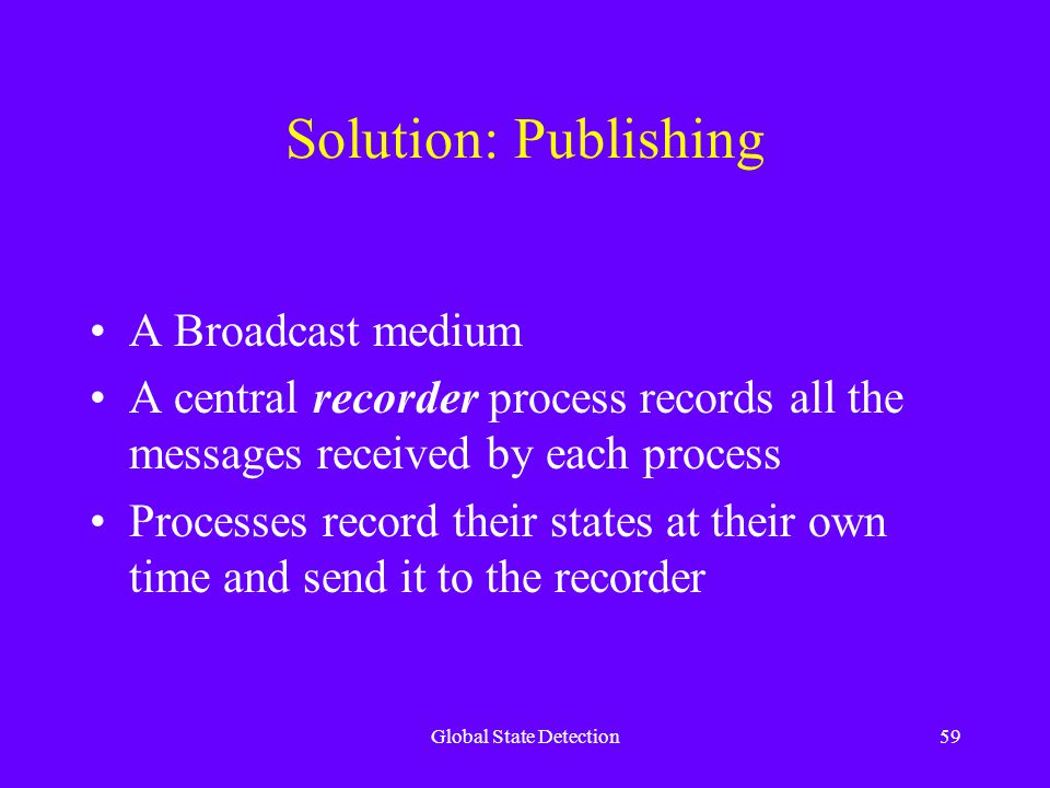 Global State Detection59 Solution: Publishing A Broadcast medium A central recorder process records all the messages received by each process Processes record their states at their own time and send it to the recorder