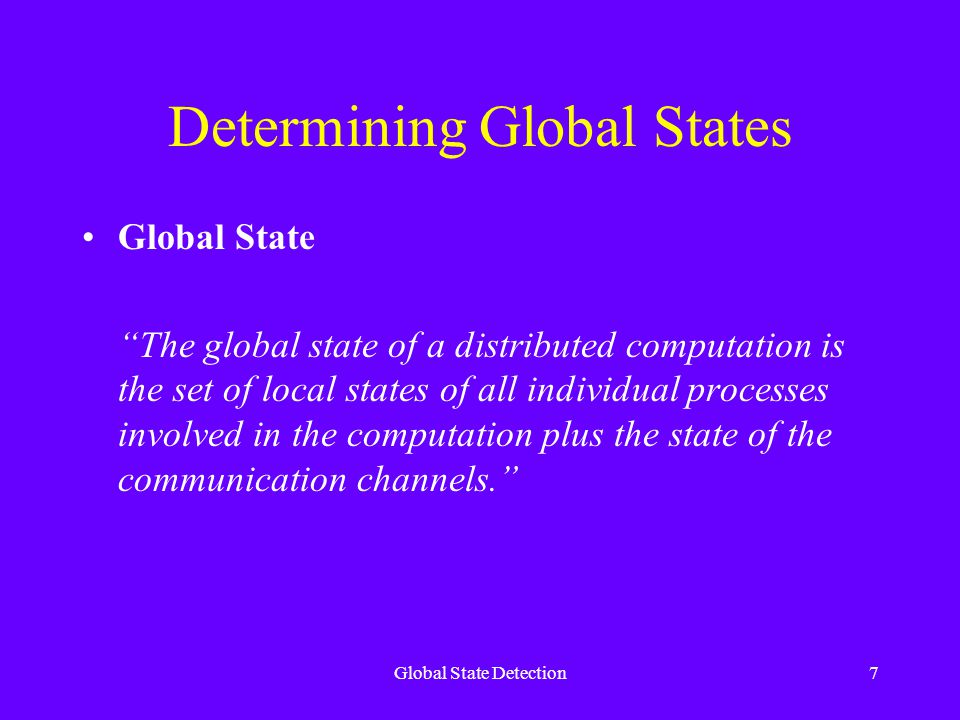 Global State Detection7 Determining Global States Global State The global state of a distributed computation is the set of local states of all individual processes involved in the computation plus the state of the communication channels.