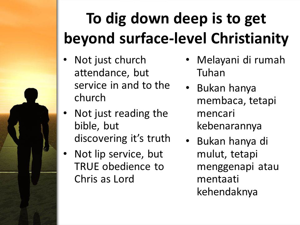 To dig down deep is to get beyond surface-level Christianity Not just church attendance, but service in and to the church Not just reading the bible, but discovering it's truth Not lip service, but TRUE obedience to Chris as Lord Melayani di rumah Tuhan Bukan hanya membaca, tetapi mencari kebenarannya Bukan hanya di mulut, tetapi menggenapi atau mentaati kehendaknya