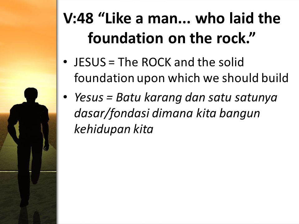 "V:48 ""Like a man... who laid the foundation on the rock."" JESUS = The ROCK and the solid foundation upon which we should build Yesus = Batu karang dan"