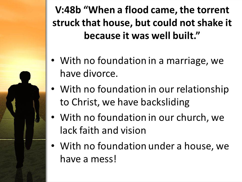 V:48b When a flood came, the torrent struck that house, but could not shake it because it was well built. With no foundation in a marriage, we have divorce.