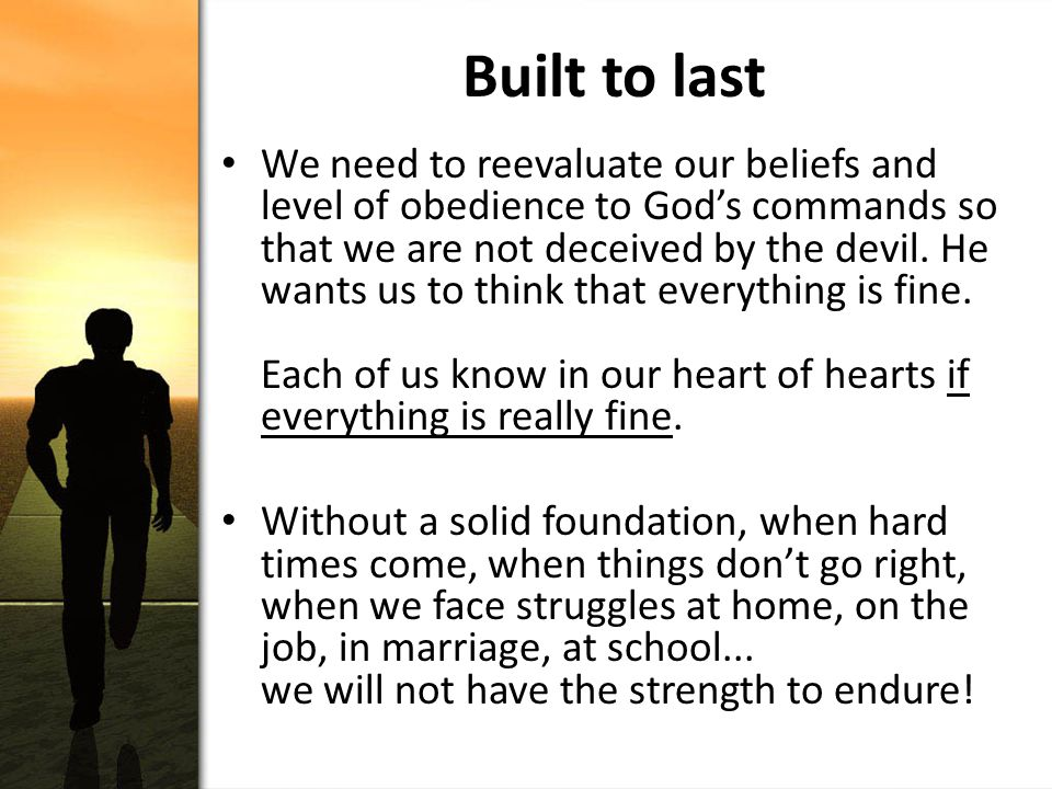 Built to last We need to reevaluate our beliefs and level of obedience to God's commands so that we are not deceived by the devil.
